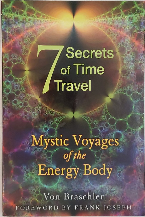 7 SECRETS OF TIME TRAVEL: Mystic Voyages of the Energy Body by Von Braschler