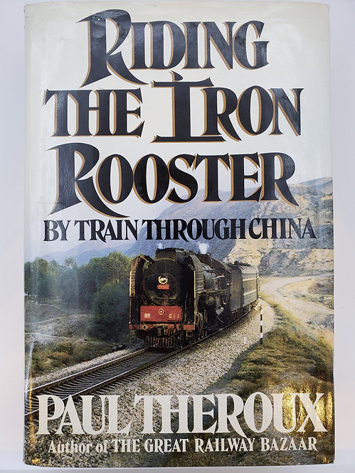 Riding The Iron Rooster by Train Through China by Paul Theroux