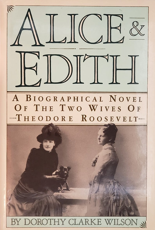 ALICE & EDITH, A Biographical Novel of the Two Wives of Theodore Roosevelt