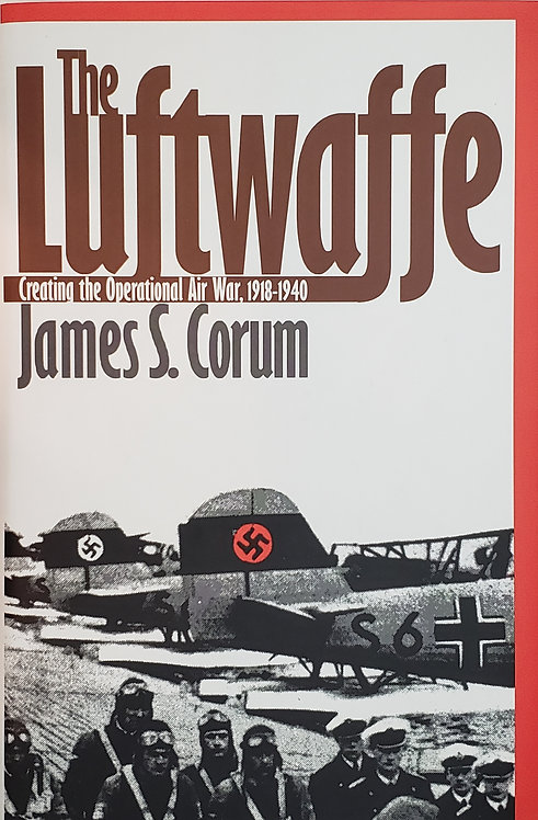 The Luftwaffe: Creating the Operational Air War, 1918-1940 by James S. Corum