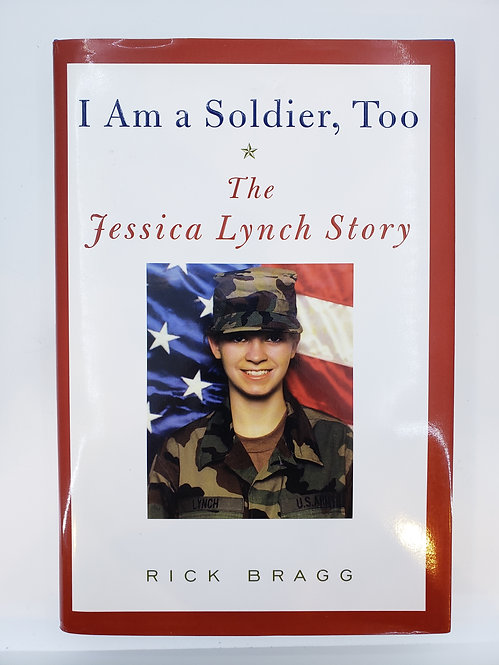 I Am a Soldier, Too: The Jessica Lynch Story by Rick Bragg