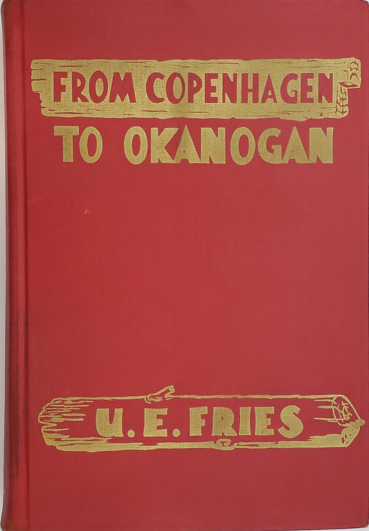 FROM COPENHAGEN TO OKANOGAN, The Autobiography of a Pioneer by U.E. Fries