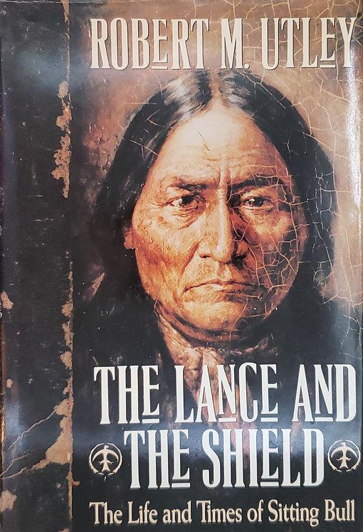 The Lance and the Shield, The Life and Times of Sitting Bull by Robert M. Utley
