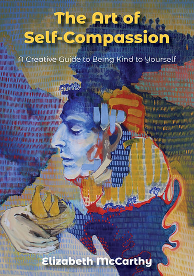 The Art of Self-Compassion: A Creative Guide to Being Kind To Yourself
