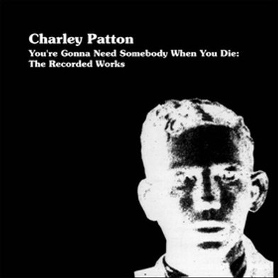 CHARLEY PATTON Youre Gonna Need Somebody When You Die