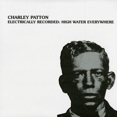 CHARLEY PATTON Electrically Recorded - High Water Everywhere