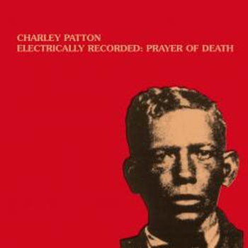 CHARLEY PATTON Electrically Recorded - Prayer Of Death