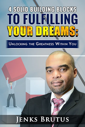 4 Building Blocks to Fulfilling Your Dreams: Unlocking the Greatness within You