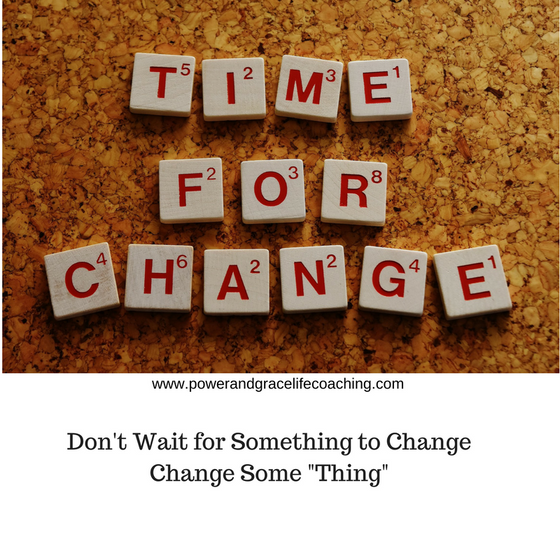 "Don't Wait for Some ""thing"" to Change; Change Something"