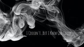 I Couldn't...But I Knew God Could.