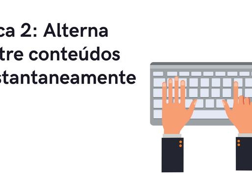 Dica 2: Alterna entre conteúdos instantaneamente