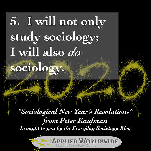Sociological new year's resolutions, I will not only study sociology; I will also do sociology. From PeterKaufman and the everyday sociology blog