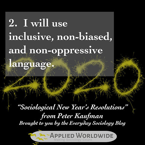 Sociological new year's resolutions, I will use inclusive, non-biased, an non-oppreessive language. From Peter Kaufman and the Everyday Sociology Blog