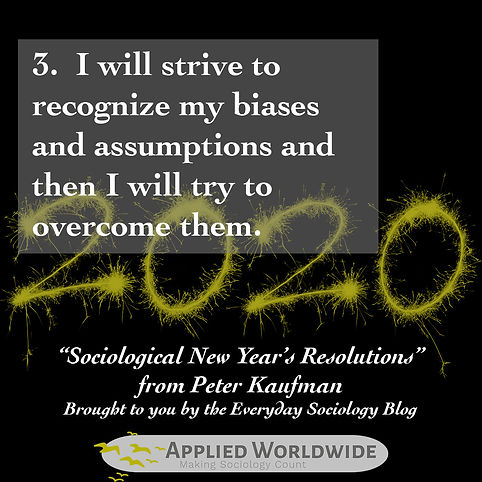 Sociological new year's resolutions, I will strive to recognize my biases an assumptions and then I will try to overcome them. From Peter Kaufman and the everyday Sociology Blog