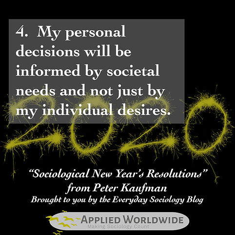 Sociological new year's resolutions, My personal decisions will be informed by societal needs and not just by my individual desires. From Peter Kaufman and the everyday sociology blog