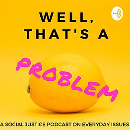 Well, That's a Problem: A Social Justice Podcast on Everyday Issues