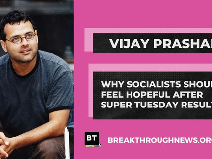 Vijay Prashad: Why Socialists Should Feel Hopeful After Super Tuesday Results
