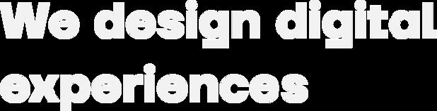 We design digital experiences.png