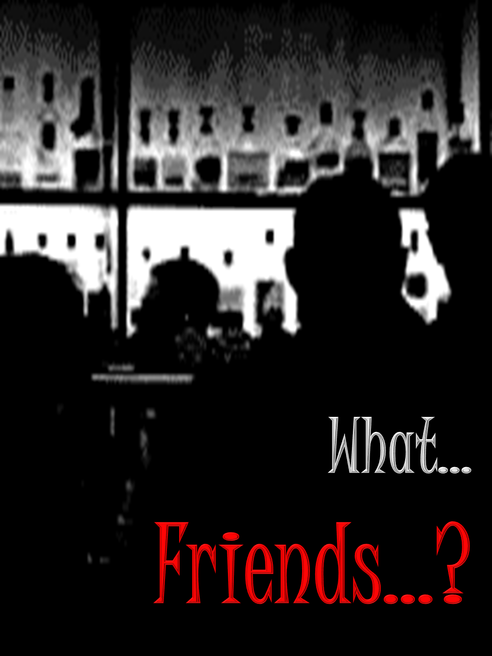 What Friends?