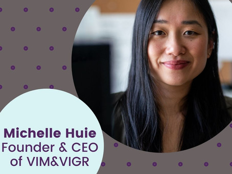 Michelle Huie, Founder and CEO, VIM & VIGR