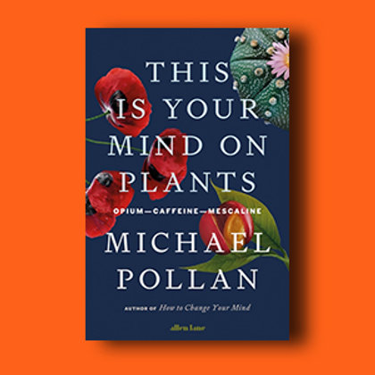 PREORDER: This is Your Mind on Plants; Michael Pollan