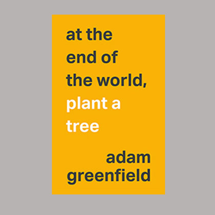 at the end of the world, plant a tree (EPUB 3 format); Adam Greenfield