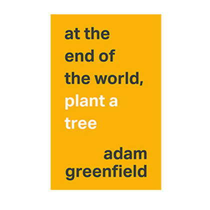 at the end of the world, plant a tree (PDF); Adam Greenfield