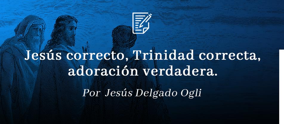 Jesús correcto, Trinidad Correcta, Adoración Verdadera