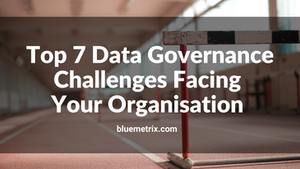 Top Seven Data Governance Challenges Facing Your Organisation