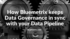 How Bluemetrix keeps Data Governance in sync with your Data Pipeline