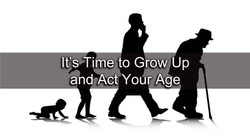 It's Time to Grow Up and Act Your Age