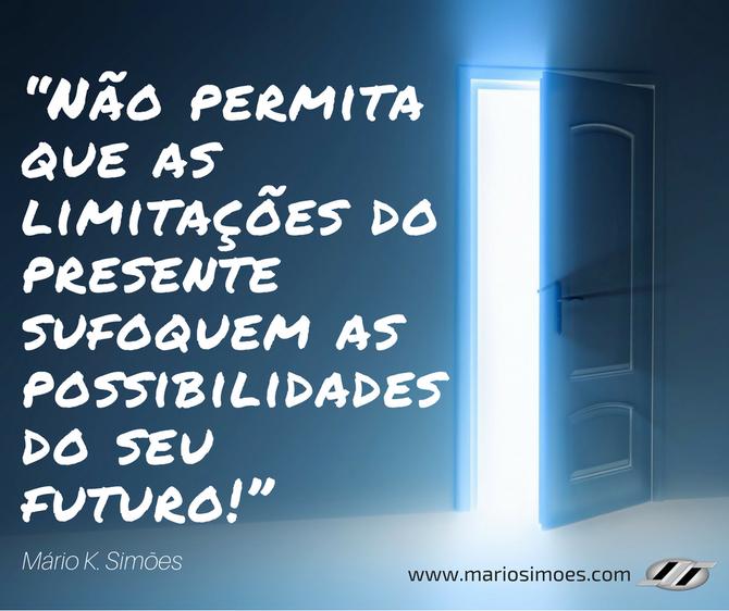 """""""Não permita que as limitações do presente sufoquem as possibilidades do seu futuro!"""" Mário K. Simõe"""