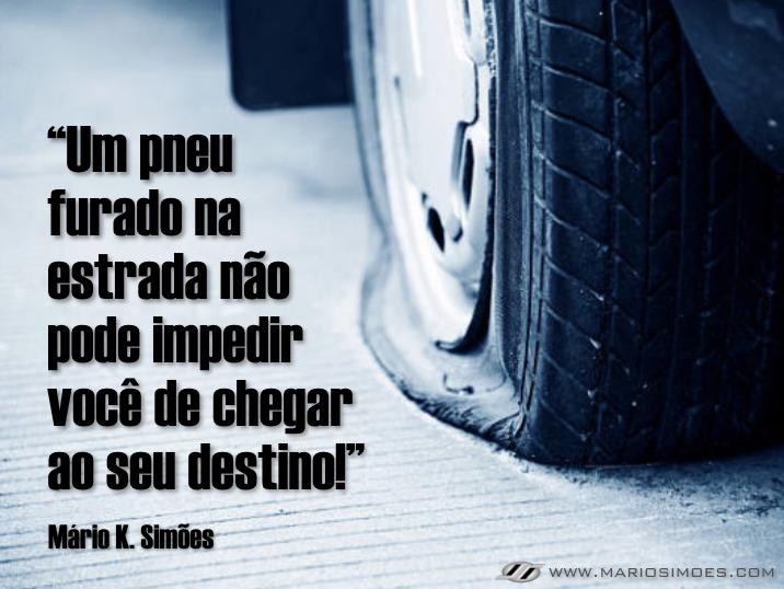 """""""Um pneu furado na estrada não pode impedir você de chegar ao seu destino!""""  Mário K. Simões"""