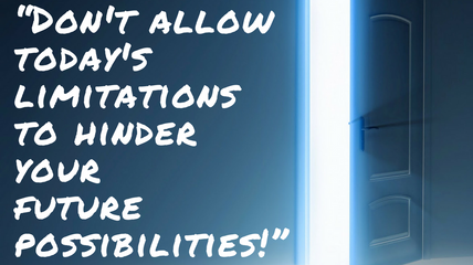 """""""Don't allow today's limitations to hinder your future possibilities!"""" - Mario K."""