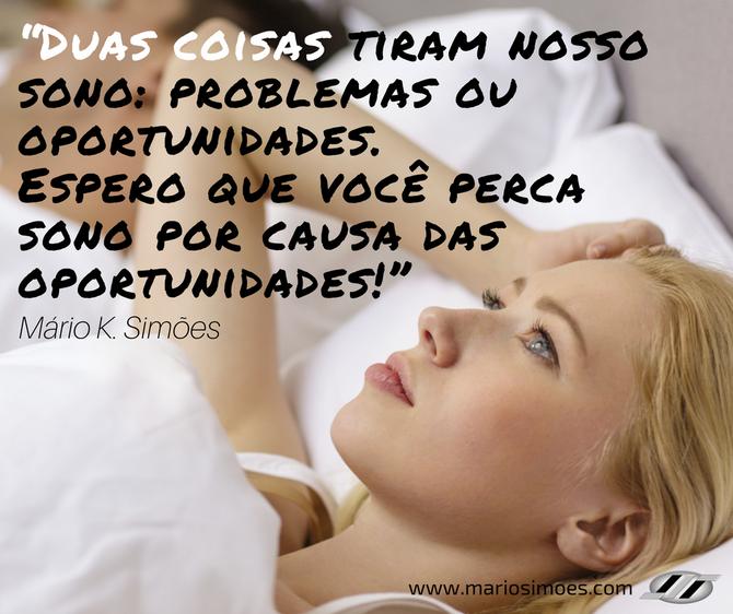 """""""Duas coisas tiram nosso sono: problemas ou oportunidades. Espero que você perca sono por causa das"""
