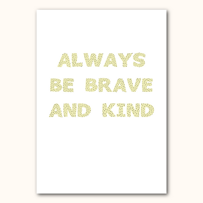 'ALWAYS BE BRAVE AND KIND' print - Spots