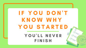 If You Don't Remember Why You Started, You'll Never Finish