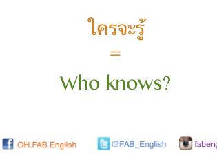 """""""ใครจะรู้"""" พูดเป็นภาษาอังกฤษว่าอย่างไรดี"""