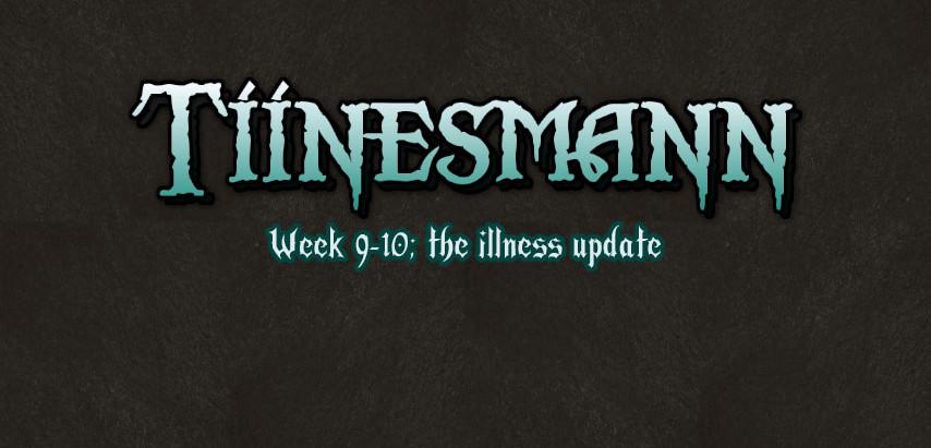 Tiinesmann Week 9-10 (The illness update)
