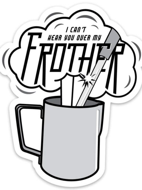 I Can't Hear You Over My Frother Sticker