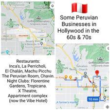 Algunos negocios peruanos en Hollywood en los años 60 y 70: Restaurante Peruano Inca 301 N. Berendo. Propiedad de la familia Peruano Americana García-Méndez. Según los archivos de L.A. Times, este fue el primer restaurante peruano en los EE. UU., Restaurante peruano La Perricholi 5229 Hollywood Blvd. 11965 Inez y Anita Mena 1965 Restaurante Peruano Machu Picchu 920 N. Western Ave., Los angeles 1977. Propiedad de Peruanos Americanos Restaurante Peruano Chavín 5339 Santa Monica Blvd. Los Ángeles, CA 90029 Propiedad de Peruanos Americanos Sala Peruana 1543 N. La Brea. Restaurante & Show Peruano. Propiedad Propiedad del Peruano Americano Kenneth MacKenzie Restaurante Peruano El Chalan en Wilcox y Selma. Propiedad de Peruanos Americanos 5959 Hollywood Blvd. X Teatro. Propiedad del Peruano Americano Carlos Tobalina 5951 Hollywood Blvd.Florentine Gardens. Propiedad del Peruano Americano Kenneth MacKenzie 1250 N. Western Ave. Club Nocturno Tropicana. Propiedad de los Peruanos Americanos Paul Picard y Kenneth MacKenzie 5920 Hollywood Blvd. Complejo de apartamentos (ahora The Vibe Hotel), propiedad de la familia PeruanoAmericana Salvatierra  Yma Sumac, su estrella del Paseo de la Fama está en Wilcox y Hollywood Blvd. Grabó en Capitol Records, actuó en Vine St. Bar & Grill: 1620 N. Vine St., The Hollywood Bowl, entre otros, y descansa en Hollywood Forever Cemetery en 6000 Santa Monica Blvd.