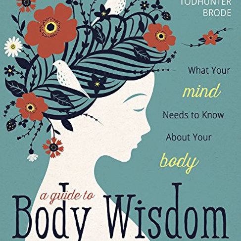 A Guide to Body Wisdom: What Your Mind Needs to Know About Your Body
