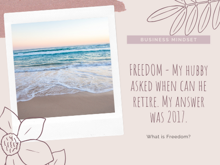 FREEDOM - My hubby asked when can he retire. My answer was 2017.