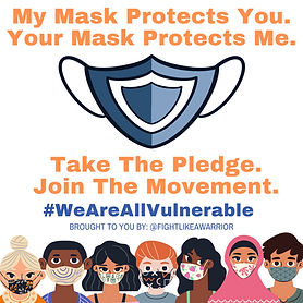 My mask protects you. Your mask protects me. (Image of a blue mask). Take the pledge. Join the movement. #WeAreAllVulnerable. Brought to you by: @FightLikeAWarrior (7 people wearing masks line the bottom of the image).