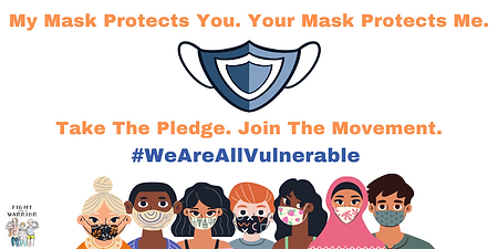 My mask protects you. Your mask protects me. (Image of a blue mask). Take the pledge. Join the movement.#WeAreAllVulnerable. (7 people wearing masks line the bottom of the image). Fight Like A Warrior's logo is displayed in the lower left-hand corner.