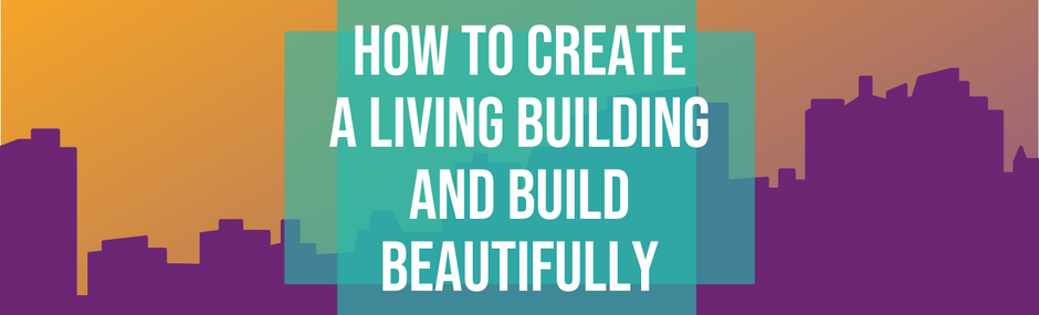How to Create a Living Building and Build Beautifully