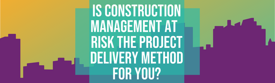 Is Construction Management at Risk the Right Project Delivery Method for You?