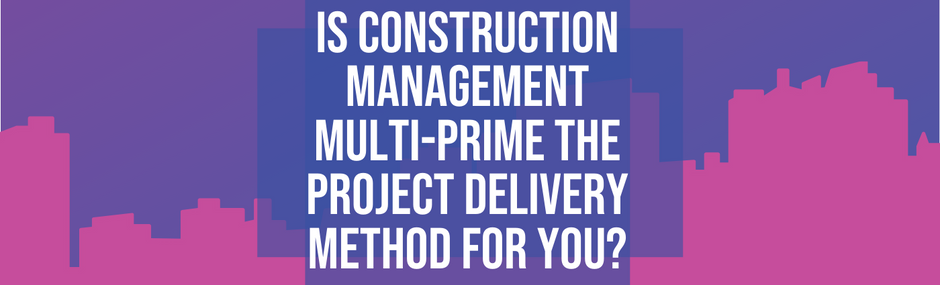 Is Construction Management Multi-Prime the Right Delivery Method for You?