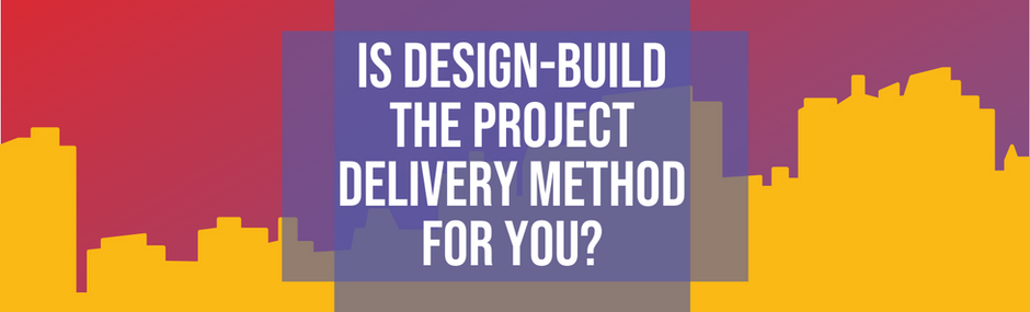 Is Design-Build the Project Delivery Method for You?