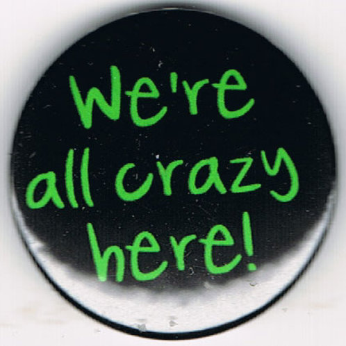 Button Badge We're All crazy Here!